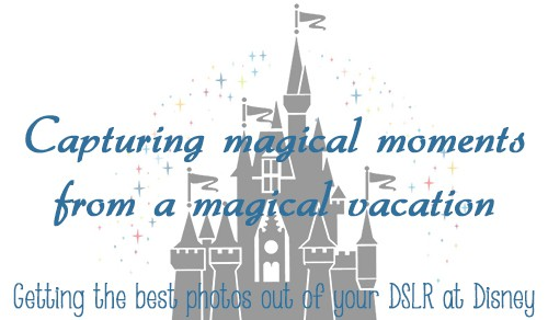 Get the best photos out of your DSLR while on a Disney Vacation